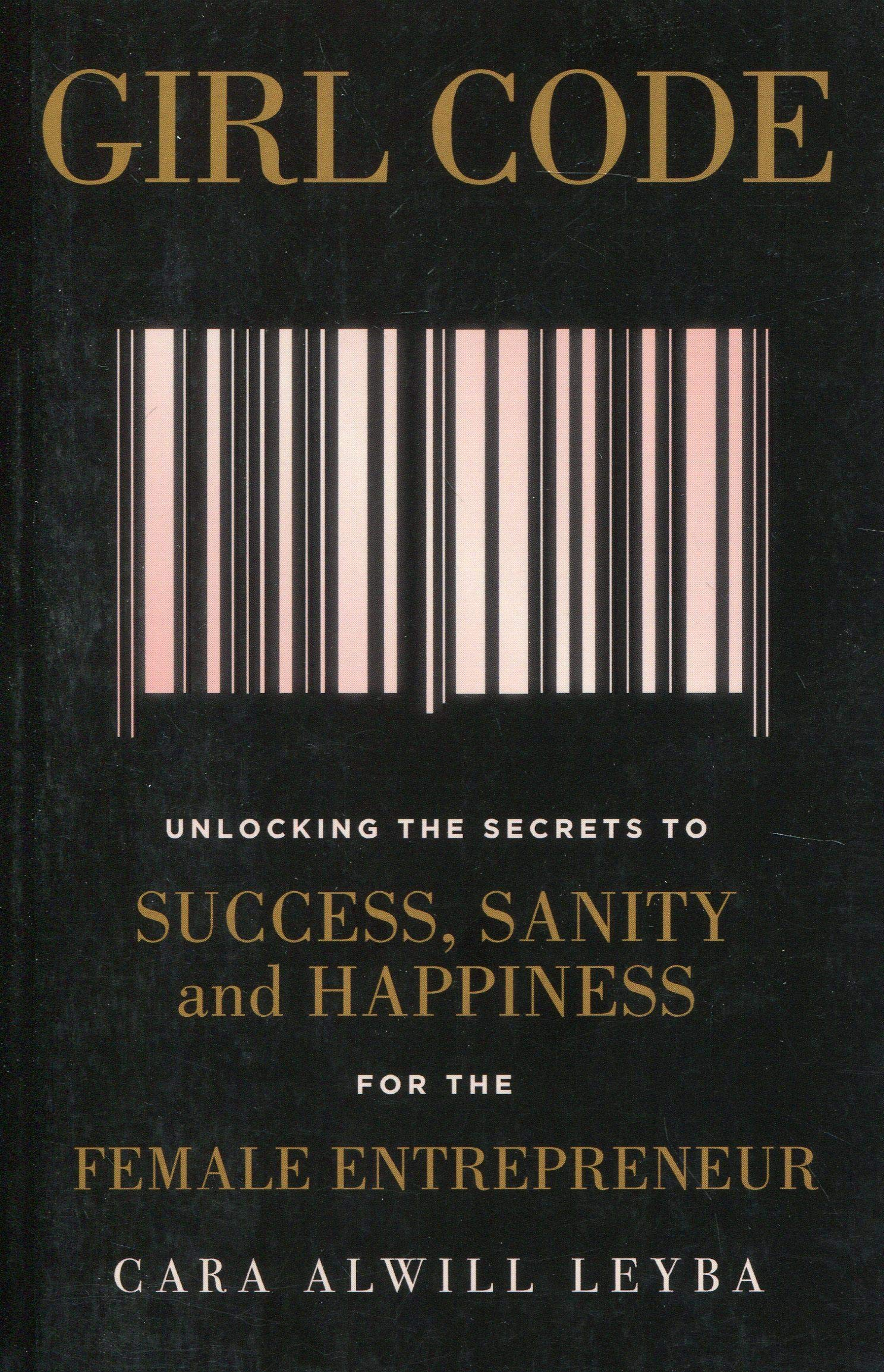 Girl Code  Unlocking The Secrets To Success Sanity And Happiness For The Female Entrepreneur