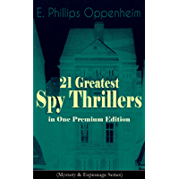 21 Greatest Spy Thrillers in One Premium Edition (Mystery & Espionage Series): Tales of Intrigue, Deception & Suspense: The Spy Paramount, The Great Impersonation, ... Pawns Court, The Box With Broken Seals...