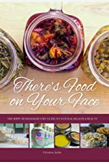 There's Food on Your Face: The Hippy Homemaker's DIY Guide to Natural Health & Beauty Kindle Edition