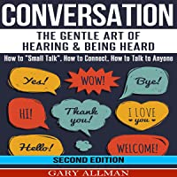 "Conversation: The Gentle Art of Hearing & Being Heard - How to ""Small Talk"", How to Connect, How to Talk to Anyone"