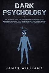 Dark Psychology: The Practical Uses and Best Defenses of Psychological Warfare in Everyday Life - How to Detect and Defend Against Manipulation, Deception, Dark Persuasion, and Covert NLP Kindle Edition