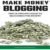 Make Money Blogging: The Ultimate Guide to Blogging for Profit