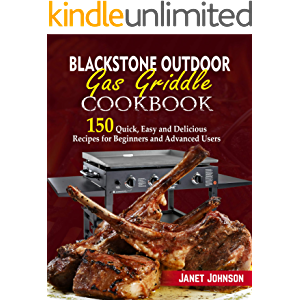 Blackstone Outdoor Gas Griddle Cookbook: 150 Quick, Easy and Delicious Recipes for Beginners and Advanced Users