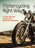 Motorcycling the Right Way: Do This, Not That: Lessons From Behind the Handlebars