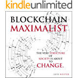 Blockchain Maximalist: The Very Structure of Society is About to Change.: On the economical, political, and societal…
