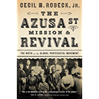 The Azusa Street Mission and   Revival: The Birth of the Global Pentecostal Movement