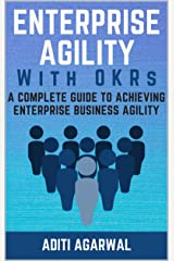Enterprise Agility with OKRs: A Complete Guide to Achieving Enterprise Business Agility Kindle Edition