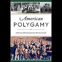 American Polygamy: A History of Fundamentalist Mormon Faith (English Edition)
