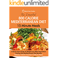 The Essential 800 Calorie Mediterranean Diet 15 Minute Meals: A Quick Start Guide To Weight Loss With Intermittent…