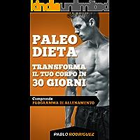 Paleo Dieta – Trasforma il tuo corpo in 30 giorni con la Paleo Dieta: Programma di alimentazione e allenamento per perdere peso, bruciare grassi, scolpire e aumentare la muscolatura (Italian Edition)
