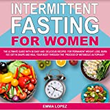 Intermittent Fasting for Women: The Ultimate Guide with 50 Easy and Delicious Recipes for Permanent Weight-Loss, Burn-Fat, Get in Shape, and Heal Your Body Through the Process of Metabolic Autophagy
