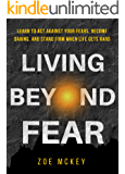 Living Beyond Fear: Learn To Act Against Your Fears, Become Daring, And Stand Firm When Life Gets Hard