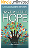 Have a Little Hope - An Inspirational Guide to Discovering What Hope Is and How to Have More of it in your Life (Inspirational Books Series Book 3)