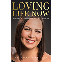 Loving Life Now: A pathway to creating an inspired, empowered life