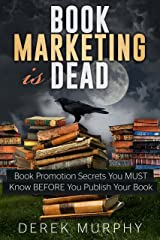 Book Marketing is Dead: Book Promotion Secrets You MUST Know BEFORE You Publish Your Book. Kindle Edition