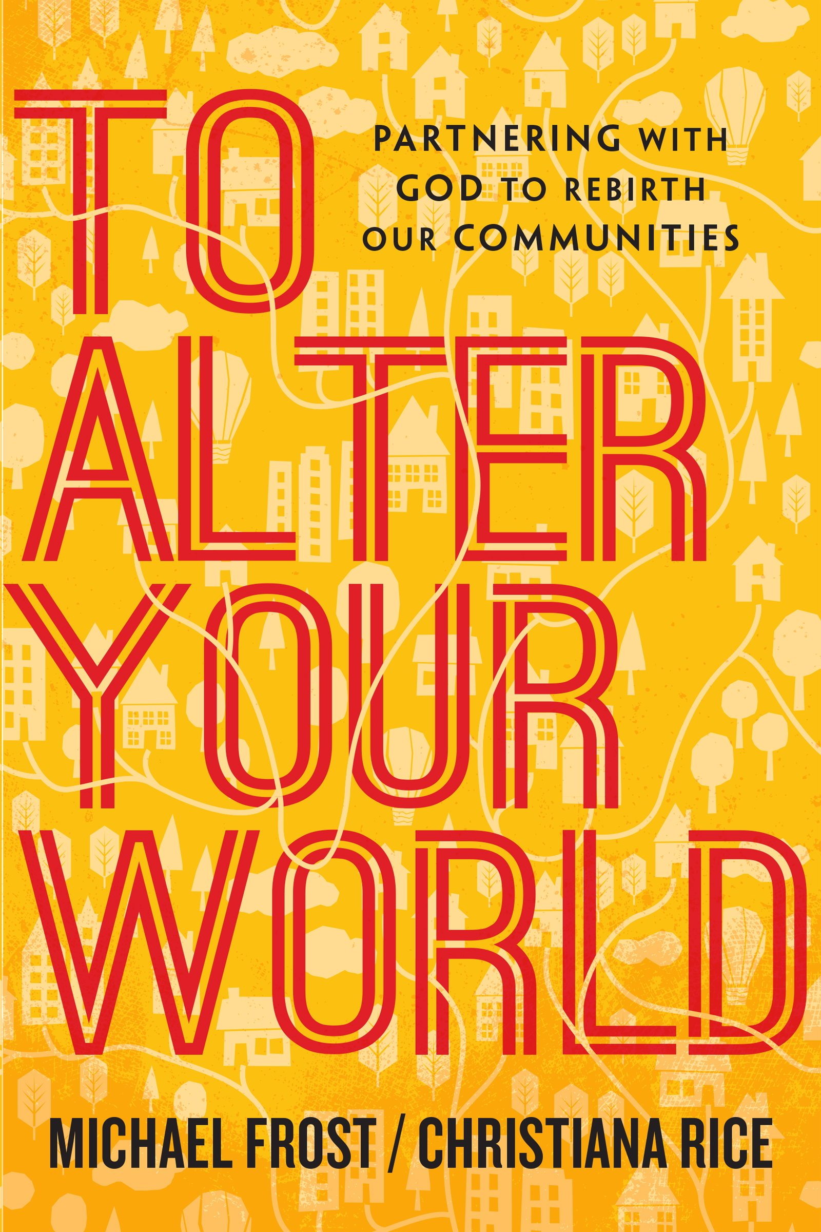 To Alter Your World: Partnering With God To Rebirth Ourmunities: Michael  Frost, Christiana Rice: 9780830841370: Amazon: Books