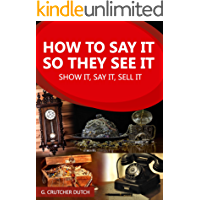 HOW TO SAY IT SO THEY SEE IT: 16,000 WORDS TO HELP YOU SAY IT, SHOW IT, SELL IT