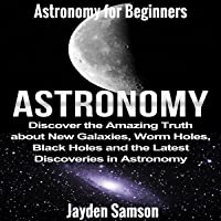 Astronomy: Astronomy for Beginners: Discover the Amazing Truth about New Galaxies, Worm Holes, Black Holes and the Latest Discoveries in Astronomy
