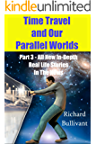 Time Travel and Our Parallel Worlds: Part 3 - All New In-Depth Real Life Stories  In the News (Time Travel and Parallel Worlds Book 6)