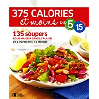 375 calories et moins en 5 ingrédients 15 minutes: 135 soupers pour maigrir dans le plaisir