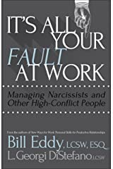 It's All Your Fault at Work!: Managing Narcissists and Other High-Conflict People Kindle Edition