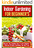 Indoor Gardening For Beginner's: Discover This Complete Easy To Learn Beginner's Collection Of Indoor Gardening Tips And Tricks