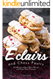 Eclairs and Choux Pastry: A Collection of Great Éclair Recipes and Choux Pastry Creations