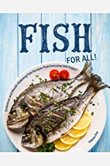 Fish for All!: Delicious and Mouth-Watering Fish Recipes That Everyone Will Enjoy! Kindle Edition