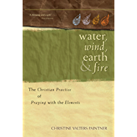 Water, Wind, Earth, and Fire: The Christian Practice of Praying with the Elements