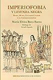 Imperiofobia y leyenda negra: Roma, Rusia, Estados Unidos y el Imperio español: 87 (Biblioteca de Ensayo / Serie mayor)