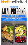 Meal Prepping Cookbook for Beginners: 100+ Delicious Recipes Quick and Easy to Cook, Prep Store, Freeze ( Packable Lunches, Grab & Go Breakfast and Wholesome Dinners )