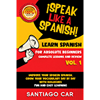 LEARN SPANISH FOR ABSOLUTE BEGINNERS VOL.1 COMPLETE LESSONS AND REVIEW: ¡Speak like a Spanish! Improve Your Spoken Spanish, Grow Your Vocabulary Day by ... Fun and Easy Learning. (English Edition)