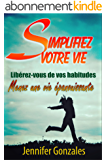 Simplifiez Votre Vie: Libérez-vous de vos habitudes, Menez une vie épanouissante (Changer sa vie t. 1)