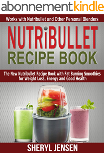 Nutribullet Recipe Book: The New Nutribullet Recipe Book with Fat Burning Smoothies for Weight Loss, Energy and Good Health   Works with Nutribullet and Other Personal Blenders (English Edition)