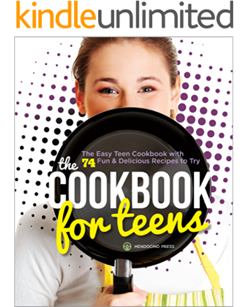 Amazon Com The Cookbook For Teens The Easy Teen Cookbook With 74 Fun Delicious Recipes To Try Ebook Mendocino Press Kindle Store