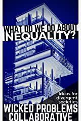 What do we do about inequality?: Ideas for divergent societies (Wicked Problems Collaborative Book 1) Kindle Edition