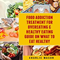 Food Addiction Treatment for Overeating & Healthy Eating Guide on What to Eat Healthy