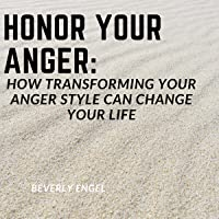 Honor Your Anger: How Transforming Your Anger Style Can Change Your Life