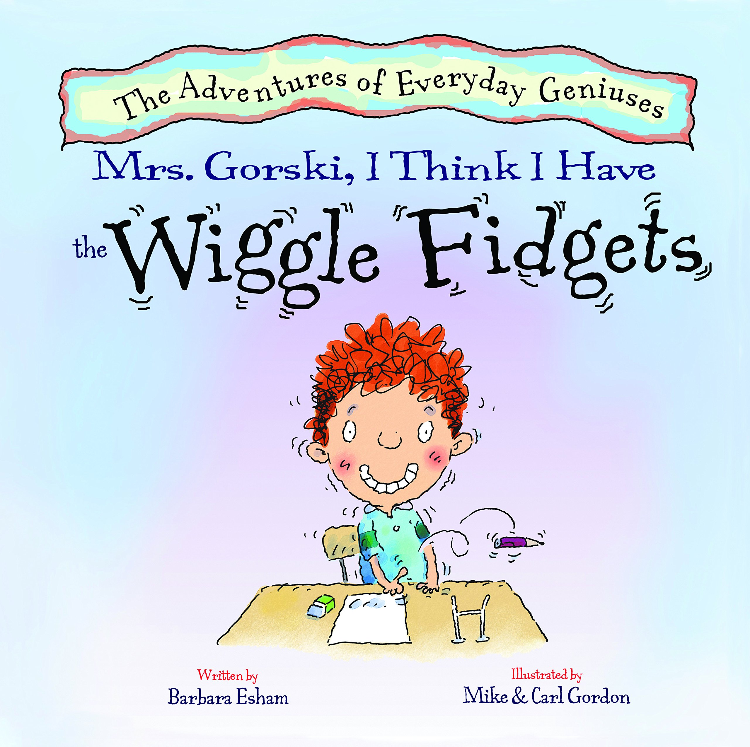Mrs. Gorski, I Think I Have the Wiggle Fidgets (A Story About Attention. Distraction, and Creativity) New Edition (Adventures of Everyday Geniuses) ebook