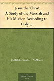 Jesus the Christ A Study of the Messiah and His Mission According to Holy Scriptures Both Ancient and Modern (English…