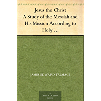 Jesus the Christ A Study of the Messiah and His Mission According to Holy Scriptures Both Ancient and Modern (English Edition)