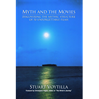 Myth and the Movies: Discovering the Myth Structure of 50 Unforgettable Films: Discovering the Mythic Structure of 50 Unforgettable Films