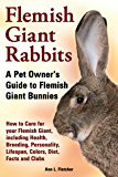 Flemish Giant Rabbits: A Pet Owner's Guide to Flemish Giant Bunnies, How to Care for your Flemish Giant, including Health, Breeding, Personality, Lifespan, Colors, Diet, Facts and Clubs