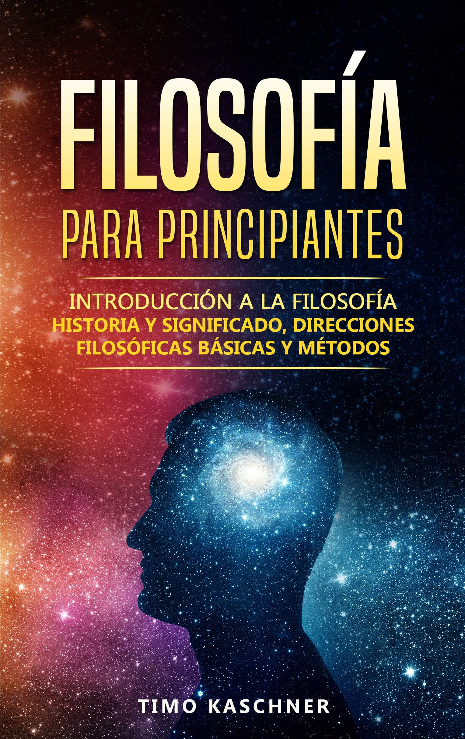Filosofía para principiantes: Introducción a la filosofía - historia y significado direcciones filosóficas básicas y métodos (Spanish Edition)