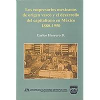 Los empresarios mexicanos de origen vasco y el desarrollo del capitalismo en Mexico / Mexican Entrepreneurs of Basque Origin and Development of Capitalism in Mexico: 1880-1950
