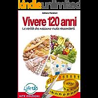 Vivere 120 Anni: Le verità che nessuno vuole raccontarti (Italian Edition)