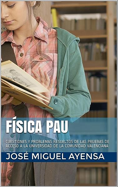 FÍSICA PAU: CUESTIONES Y PROBLEMAS RESUELTOS DE LAS PRUEBAS DE ACCESO A LA UNIVERSIDAD DE LA COMUNIDAD VALENCIANA eBook: Ayensa, José Miguel: Amazon.es: Tienda Kindle