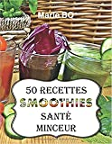 Smoothies santé minceur - 50 recettes de smoothies simples, sains et savoureux: Simplifiez-vous la vie et préservez votre santé en consommant chaque jour de délicieux fruits et légumes frais