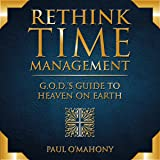 Rethink Time Management - G.O.D.'s Guide to Heaven on Earth