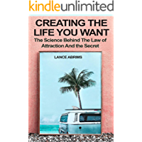 Creating the Life You Want: The Science Behind the Law of Attraction and The Secret: Manifesting Love, Success, Money, and Good Health by Riding Quantum Time Waves